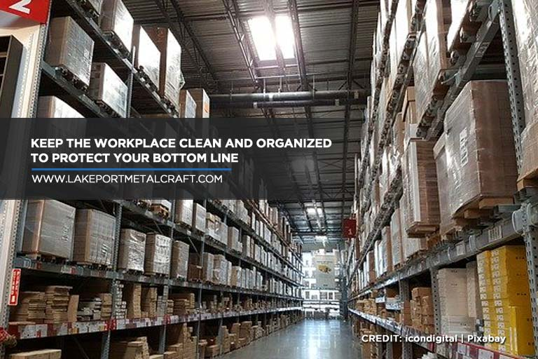 Keep the workplace clean and organized to protect your bottom line